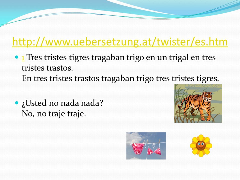 http://www.uebersetzung.at/twister/es.htm 1 Tres tristes tigres tragaban trigo en un trigal en tres tristes trastos. En tres tristes trastos tragaban