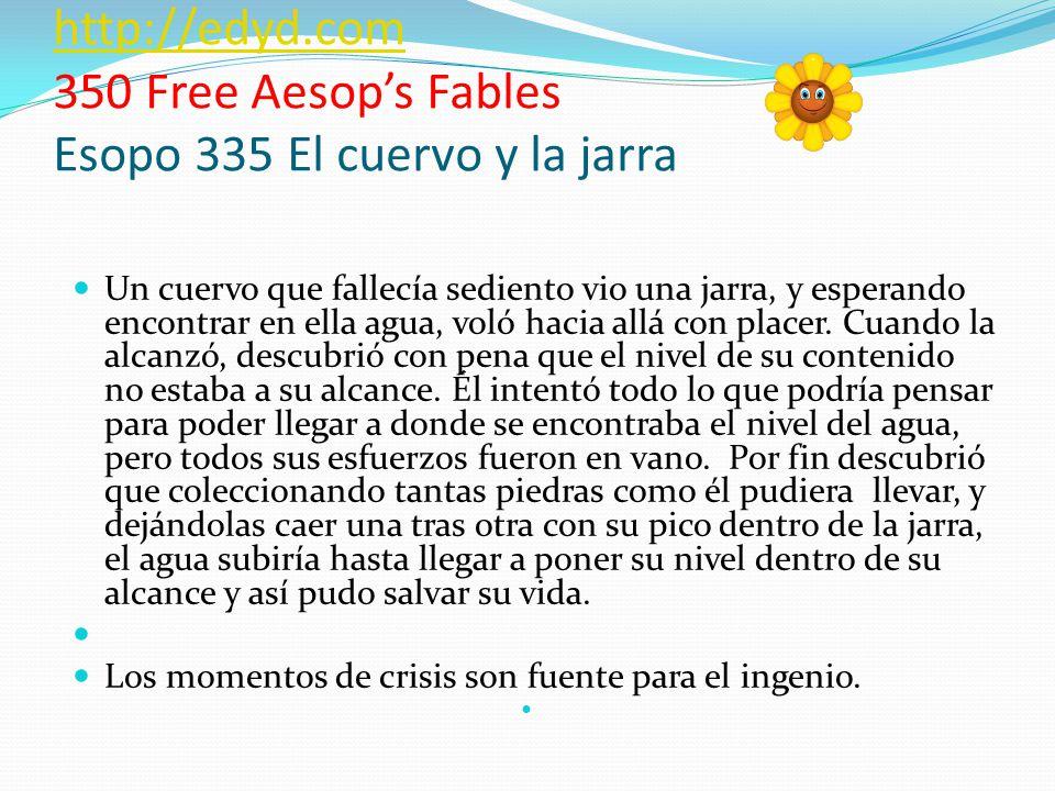 http://edyd.com http://edyd.com 350 Free Aesops Fables Esopo 335 El cuervo y la jarra Un cuervo que fallecía sediento vio una jarra, y esperando encontrar en ella agua, voló hacia allá con placer.