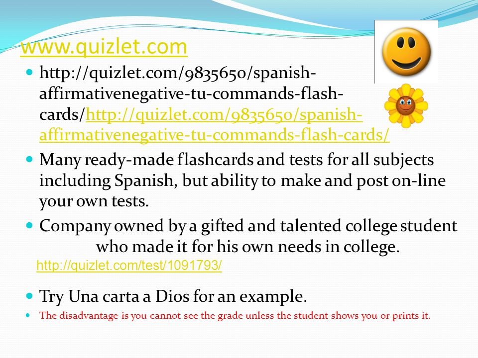 www.quizlet.com http://quizlet.com/9835650/spanish- affirmativenegative-tu-commands-flash- cards/http://quizlet.com/9835650/spanish- affirmativenegative-tu-commands-flash-cards/http://quizlet.com/9835650/spanish- affirmativenegative-tu-commands-flash-cards/ Many ready-made flashcards and tests for all subjects including Spanish, but ability to make and post on-line your own tests.