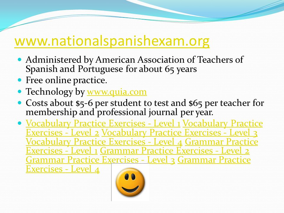 www.nationalspanishexam.org Administered by American Association of Teachers of Spanish and Portuguese for about 65 years Free online practice.
