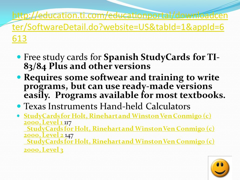 http://education.ti.com/educationportal/downloadcen ter/SoftwareDetail.do?website=US&tabId=1&appId=6 613 Free study cards for Spanish StudyCards for TI- 83/84 Plus and other versions Requires some softwear and training to write programs, but can use ready-made versions easily.