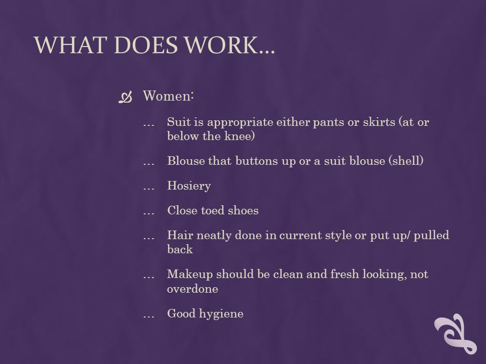 WHAT DOES WORK… Women: …Suit is appropriate either pants or skirts (at or below the knee) …Blouse that buttons up or a suit blouse (shell) …Hosiery …Close toed shoes …Hair neatly done in current style or put up/ pulled back …Makeup should be clean and fresh looking, not overdone …Good hygiene