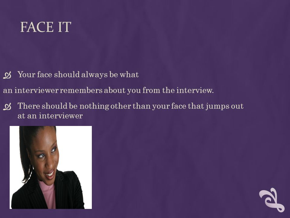 FACE IT Your face should always be what an interviewer remembers about you from the interview.