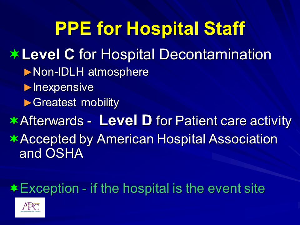 PPE for Hospital Staff Level C for Hospital Decontamination Level C for Hospital Decontamination Non-IDLH atmosphere Non-IDLH atmosphere Inexpensive Inexpensive Greatest mobility Greatest mobility Afterwards - Level D for Patient care activity Afterwards - Level D for Patient care activity Accepted by American Hospital Association and OSHA Accepted by American Hospital Association and OSHA Exception - if the hospital is the event site Exception - if the hospital is the event site