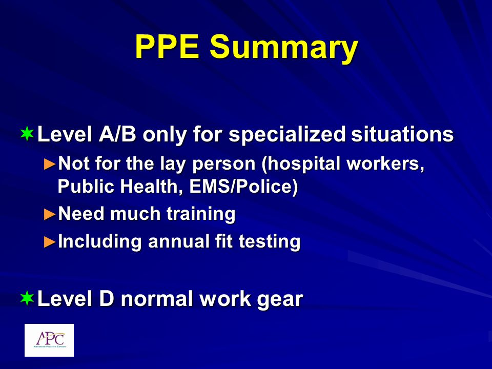 PPE Summary Level A/B only for specialized situations Level A/B only for specialized situations Not for the lay person (hospital workers, Public Health, EMS/Police) Not for the lay person (hospital workers, Public Health, EMS/Police) Need much training Need much training Including annual fit testing Including annual fit testing Level D normal work gear Level D normal work gear
