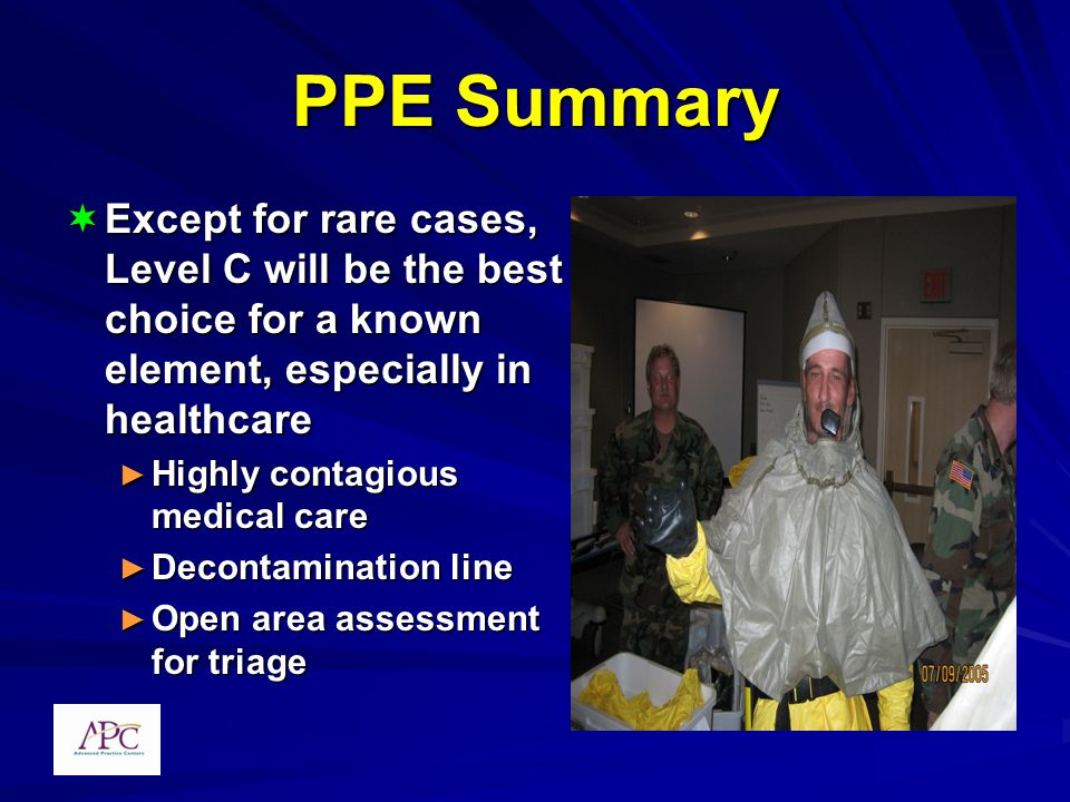 PPE Summary Except for rare cases, Level C will be the best choice for a known element, especially in healthcare Except for rare cases, Level C will be the best choice for a known element, especially in healthcare Highly contagious medical care Highly contagious medical care Decontamination line Decontamination line Open area assessment for triage Open area assessment for triage