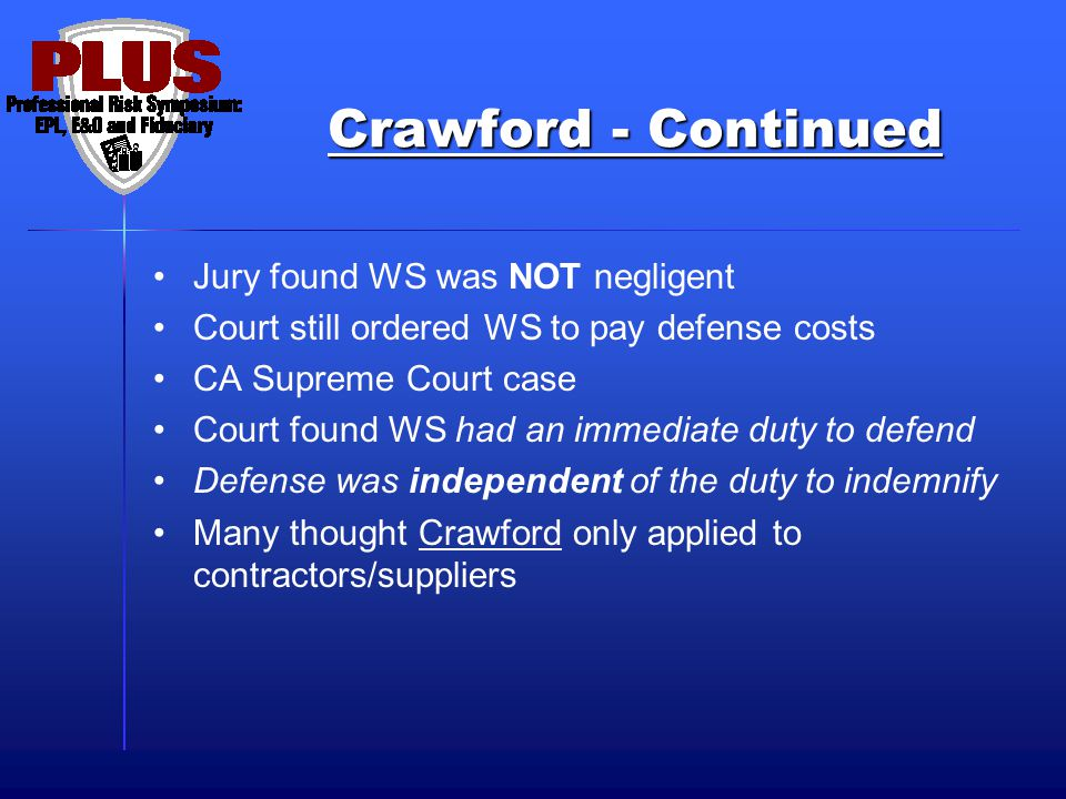 Crawford - Continued Jury found WS was NOT negligent Court still ordered WS to pay defense costs CA Supreme Court case Court found WS had an immediate duty to defend Defense was independent of the duty to indemnify Many thought Crawford only applied to contractors/suppliers