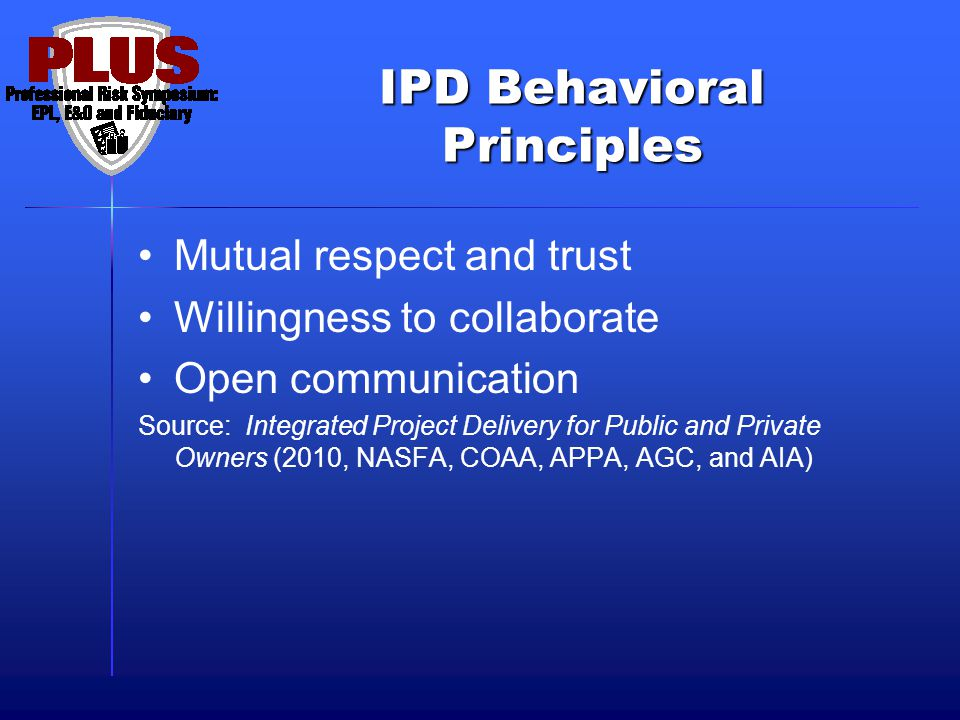 IPD Behavioral Principles Mutual respect and trust Willingness to collaborate Open communication Source: Integrated Project Delivery for Public and Private Owners (2010, NASFA, COAA, APPA, AGC, and AIA)