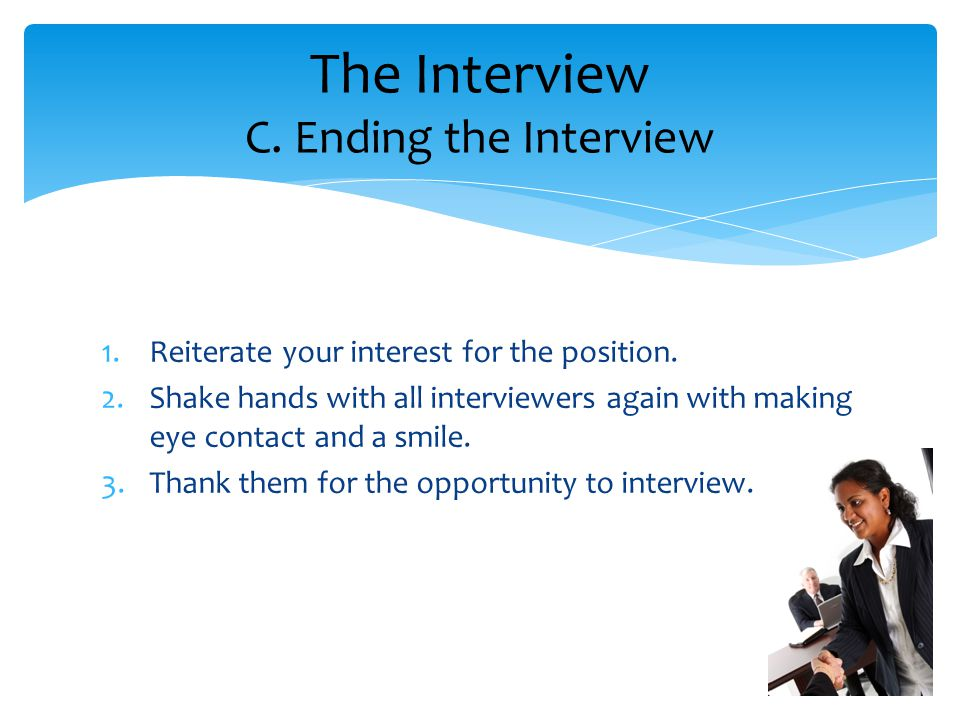 1.Reiterate your interest for the position. 2.Shake hands with all interviewers again with making eye contact and a smile. 3.Thank them for the opport
