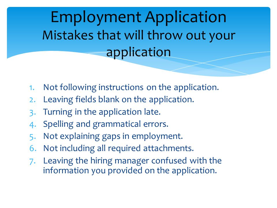 1.Not following instructions on the application. 2.Leaving fields blank on the application. 3.Turning in the application late. 4.Spelling and grammati