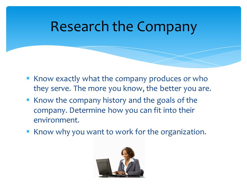 Know exactly what the company produces or who they serve. The more you know, the better you are. Know the company history and the goals of the company