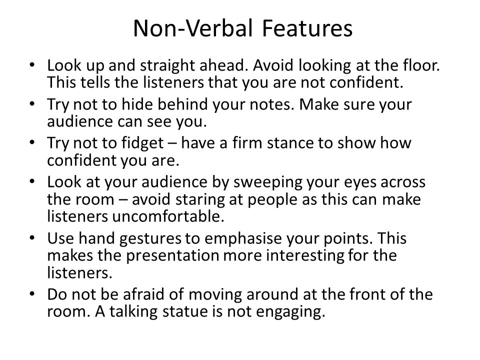 Non-Verbal Features Look up and straight ahead. Avoid looking at the floor. This tells the listeners that you are not confident. Try not to hide behin