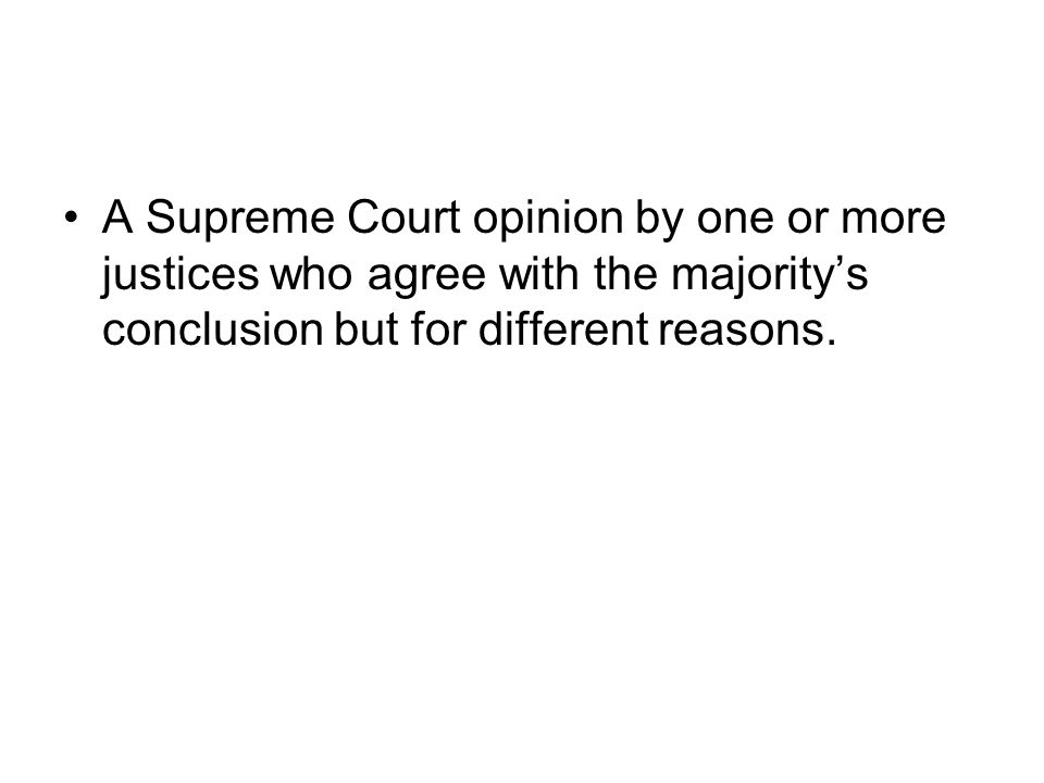 A Supreme Court opinion by one or more justices who agree with the majoritys conclusion but for different reasons.