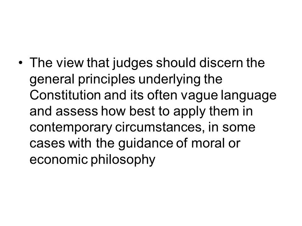 The view that judges should discern the general principles underlying the Constitution and its often vague language and assess how best to apply them