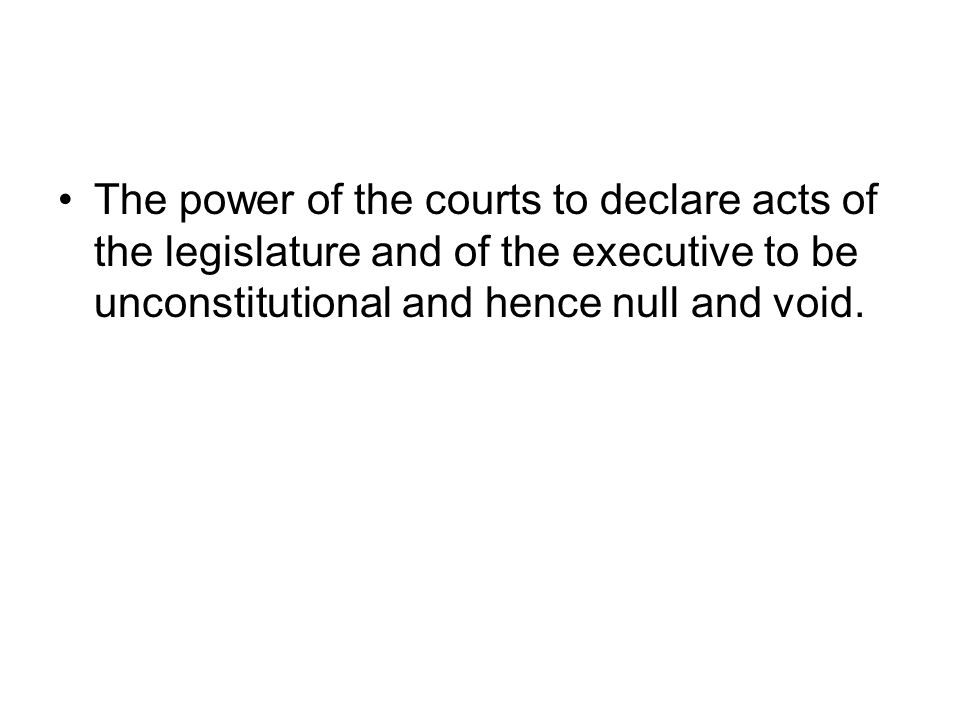 The power of the courts to declare acts of the legislature and of the executive to be unconstitutional and hence null and void.