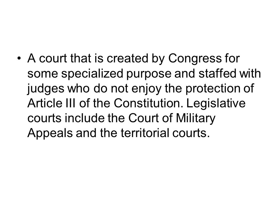 A court that is created by Congress for some specialized purpose and staffed with judges who do not enjoy the protection of Article III of the Constit