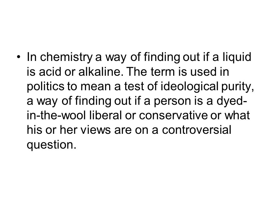 In chemistry a way of finding out if a liquid is acid or alkaline. The term is used in politics to mean a test of ideological purity, a way of finding