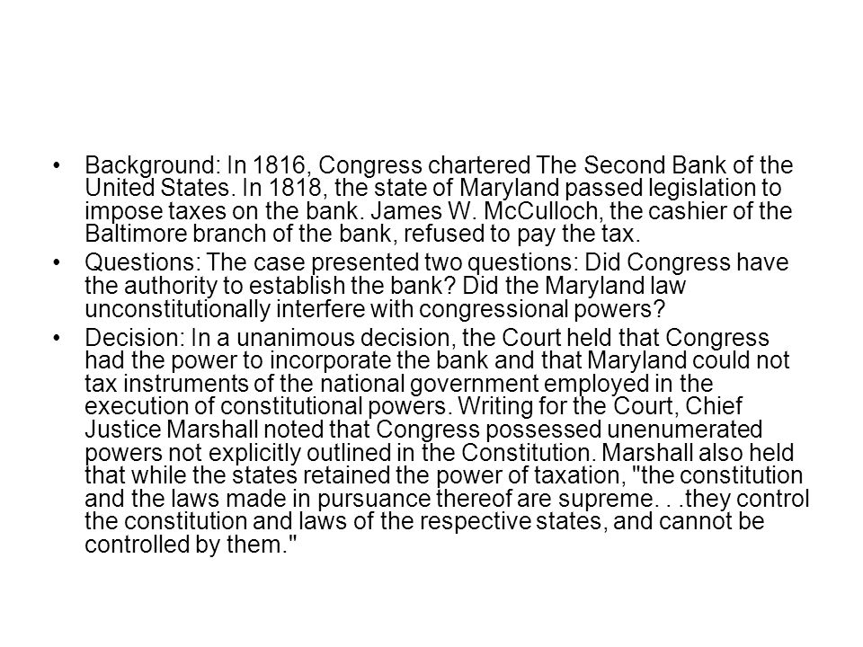 Background: In 1816, Congress chartered The Second Bank of the United States. In 1818, the state of Maryland passed legislation to impose taxes on the