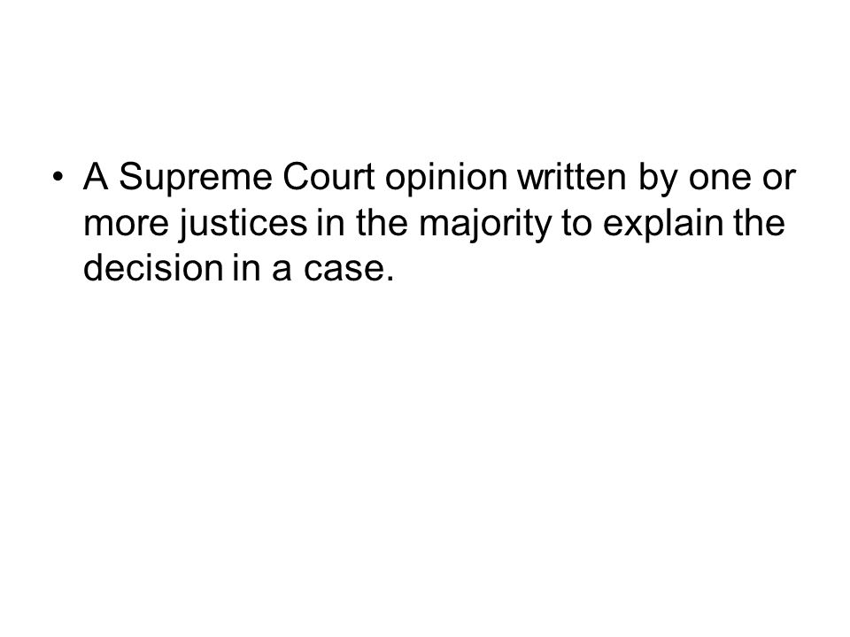 A Supreme Court opinion written by one or more justices in the majority to explain the decision in a case.