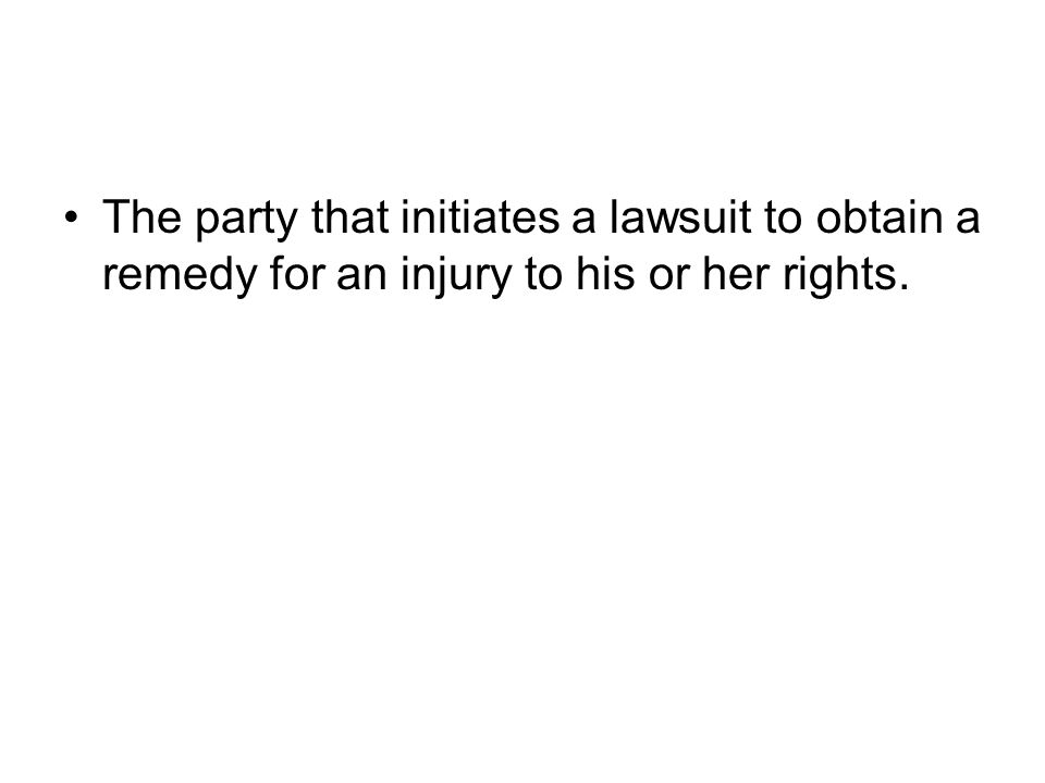 The party that initiates a lawsuit to obtain a remedy for an injury to his or her rights.
