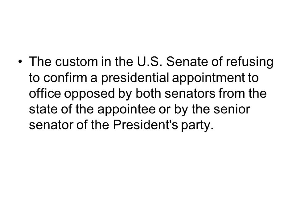 The custom in the U.S. Senate of refusing to confirm a presidential appointment to office opposed by both senators from the state of the appointee or