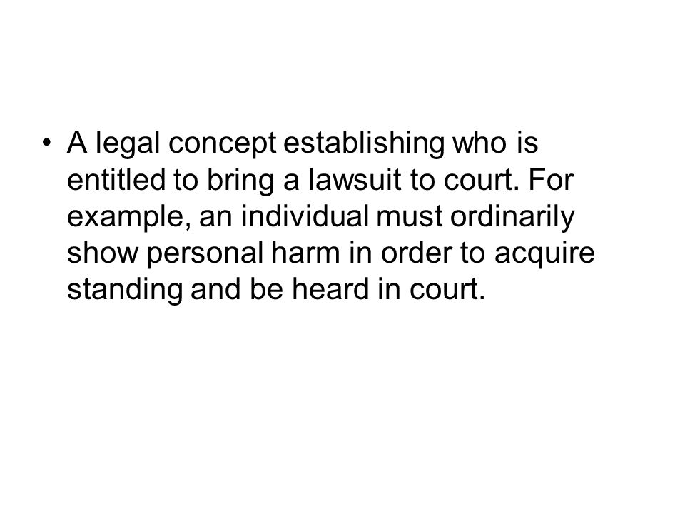 A legal concept establishing who is entitled to bring a lawsuit to court. For example, an individual must ordinarily show personal harm in order to ac