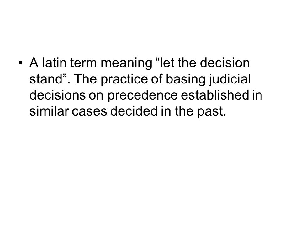 A latin term meaning let the decision stand. The practice of basing judicial decisions on precedence established in similar cases decided in the past.