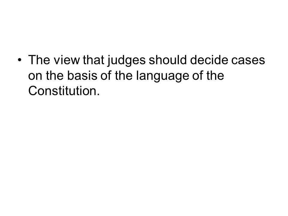 The view that judges should decide cases on the basis of the language of the Constitution.