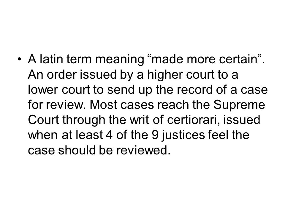 A latin term meaning made more certain. An order issued by a higher court to a lower court to send up the record of a case for review. Most cases reac