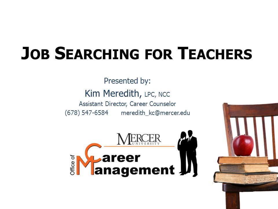 J OB S EARCHING FOR T EACHERS Presented by: Kim Meredith, LPC, NCC Assistant Director, Career Counselor (678) 547-6584 meredith_kc@mercer.edu