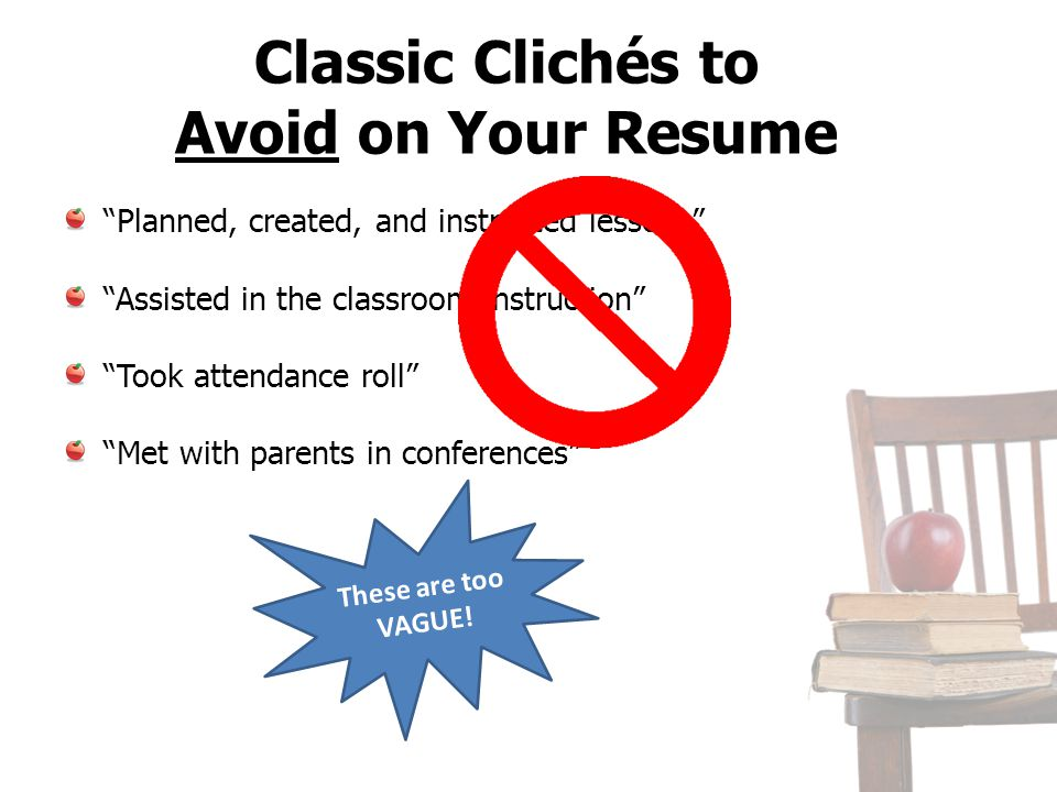 Classic Clichés to Avoid on Your Resume Planned, created, and instructed lessons Assisted in the classroom instruction Took attendance roll Met with p