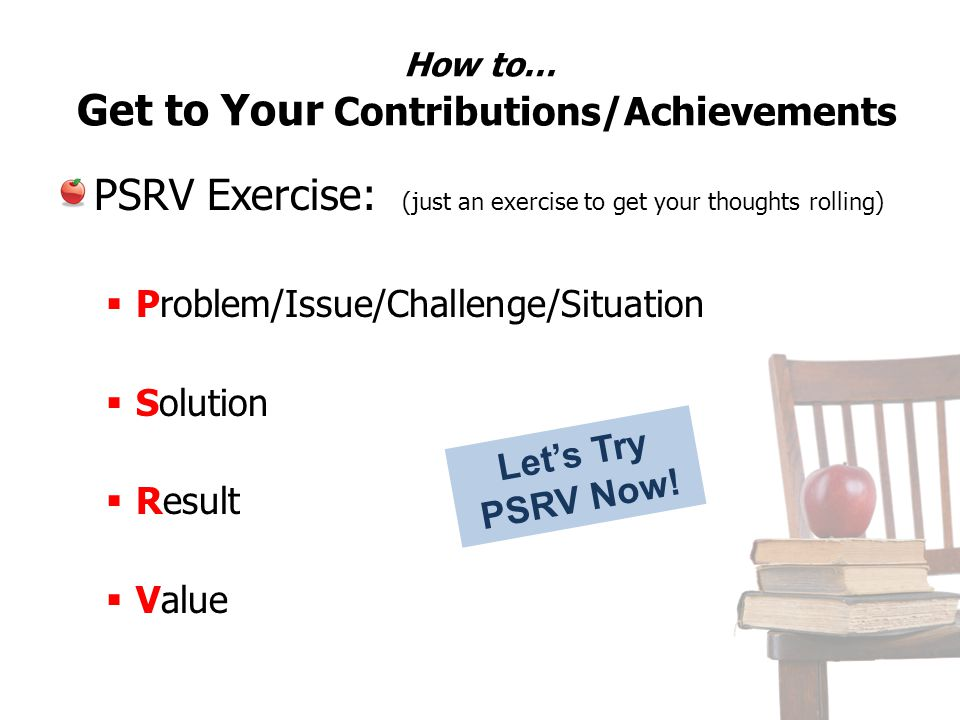 How to… Get to Your Contributions/Achievements PSRV Exercise: (just an exercise to get your thoughts rolling) Problem/Issue/Challenge/Situation Soluti