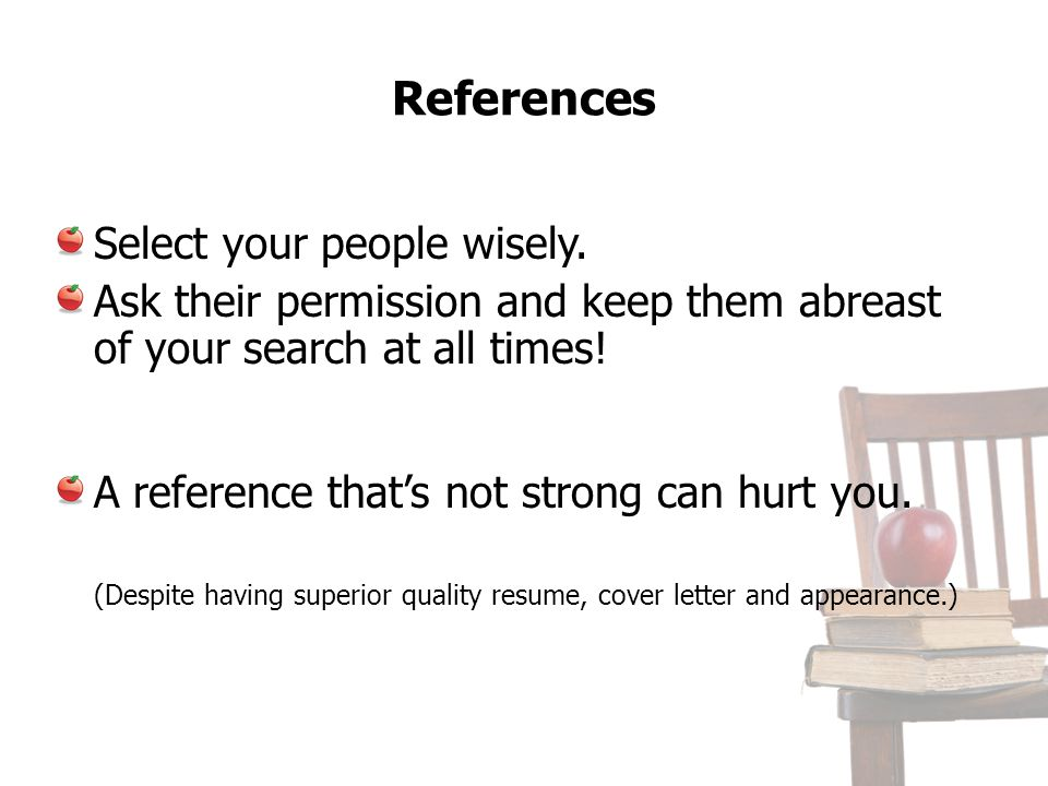 References Select your people wisely. Ask their permission and keep them abreast of your search at all times! A reference thats not strong can hurt yo