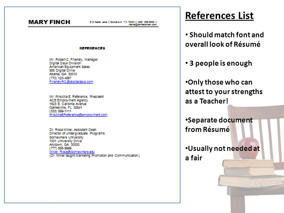 References List Should match font and overall look of Résumé 3 people is enough Only those who can attest to your strengths as a Teacher! Separate doc