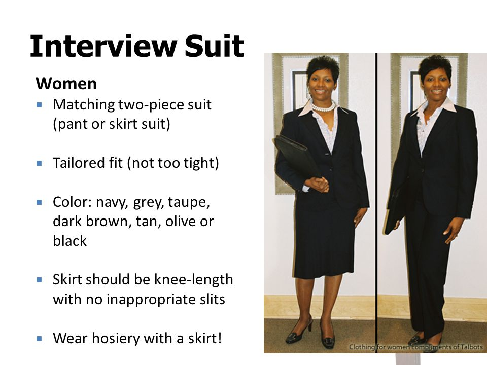 Women Matching two-piece suit (pant or skirt suit) Tailored fit (not too tight) Color: navy, grey, taupe, dark brown, tan, olive or black Skirt should