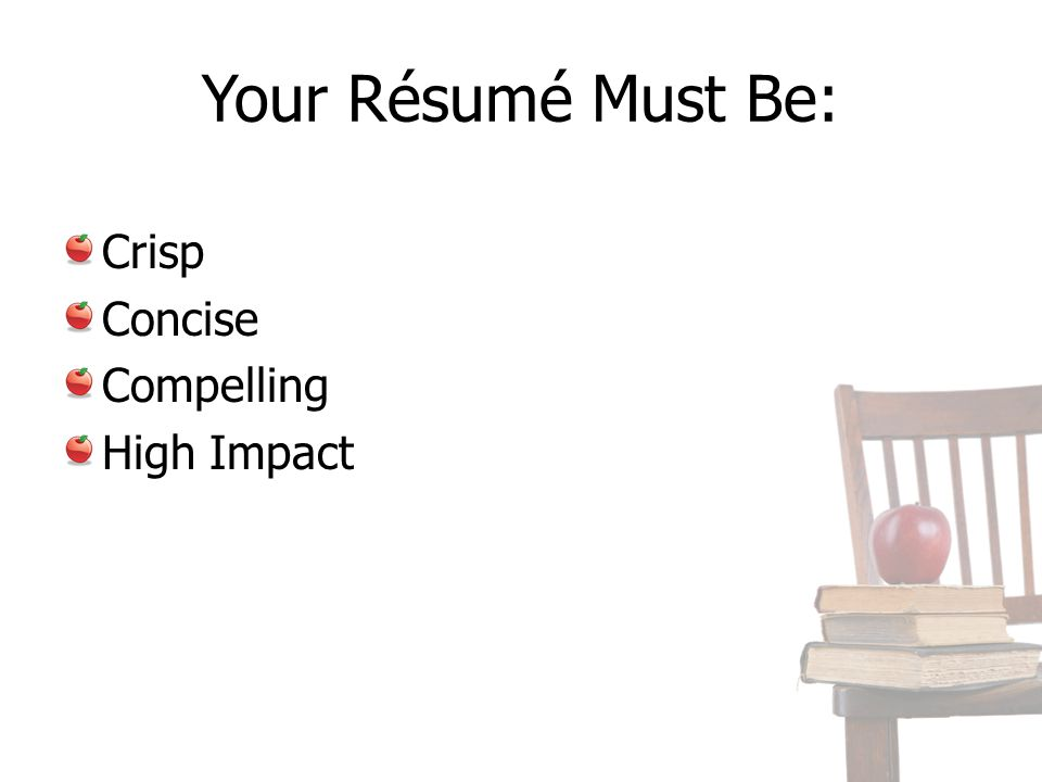 Your Résumé Must Be: Crisp Concise Compelling High Impact