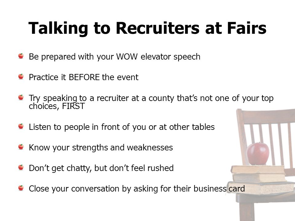 Talking to Recruiters at Fairs Be prepared with your WOW elevator speech Practice it BEFORE the event Try speaking to a recruiter at a county thats no