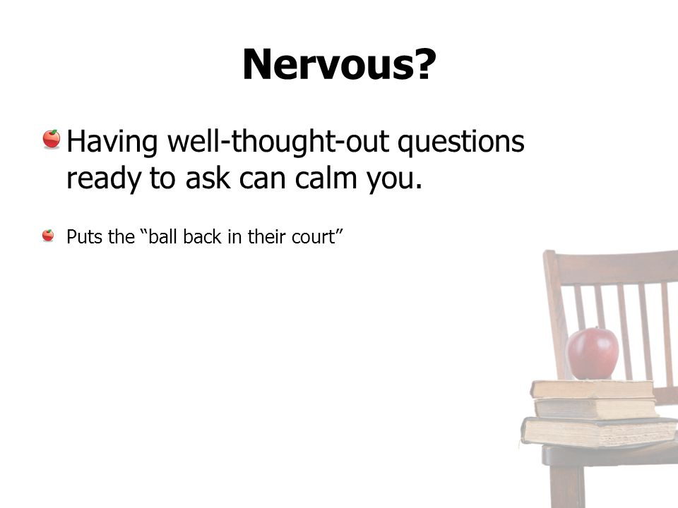Nervous? Having well-thought-out questions ready to ask can calm you. Puts the ball back in their court