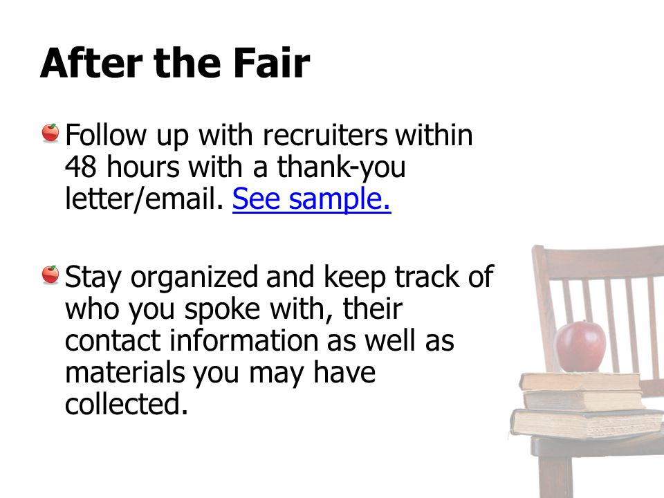 After the Fair Follow up with recruiters within 48 hours with a thank-you letter/email. See sample.See sample. Stay organized and keep track of who yo