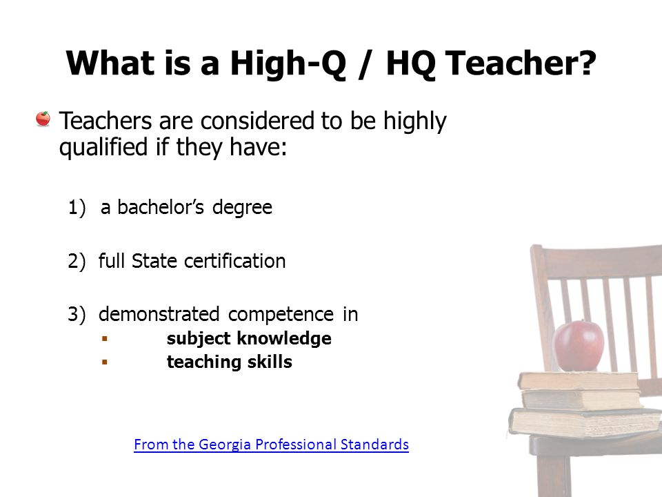 What is a High-Q / HQ Teacher? Teachers are considered to be highly qualified if they have: 1)a bachelors degree 2) full State certification 3) demons