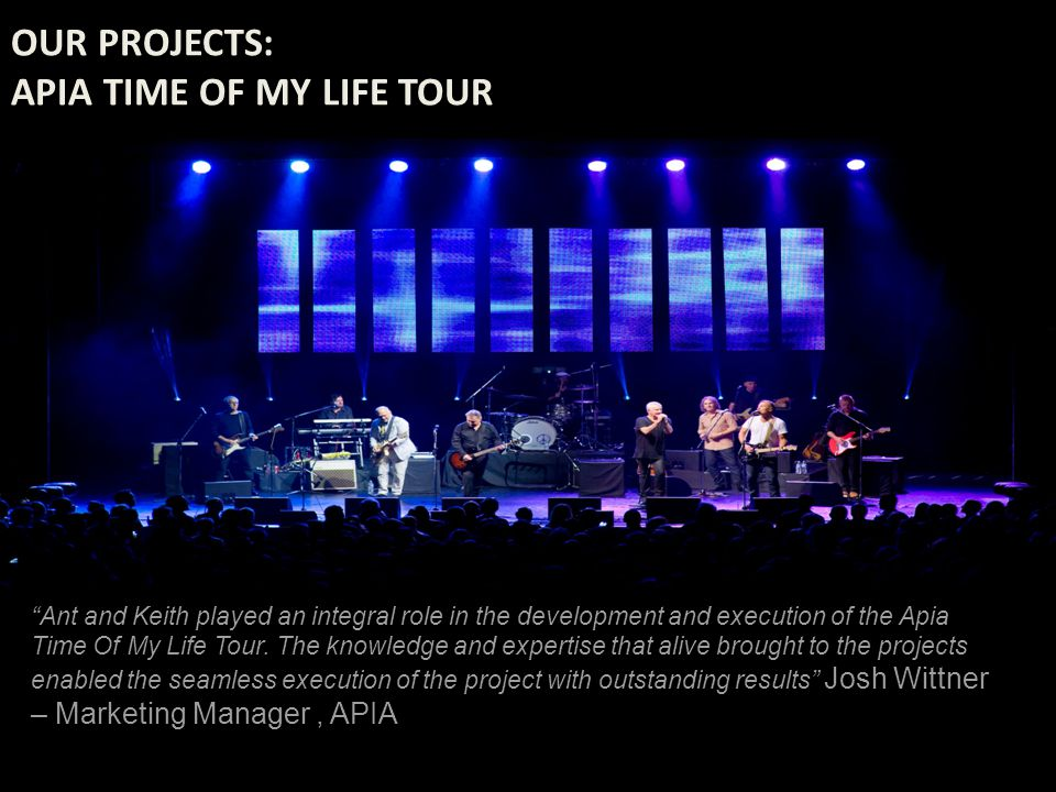OUR PROJECTS: APIA TIME OF MY LIFE TOUR Ant and Keith played an integral role in the development and execution of the Apia Time Of My Life Tour.
