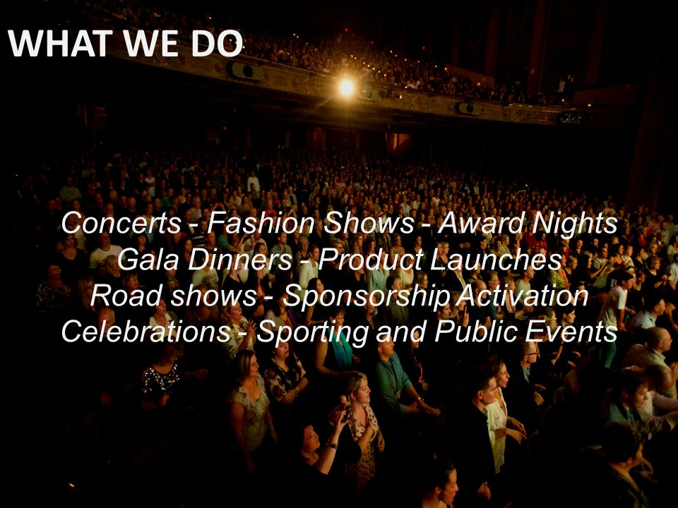 WHAT WE DO Concerts - Fashion Shows - Award Nights Gala Dinners - Product Launches Road shows - Sponsorship Activation Celebrations - Sporting and Public Events