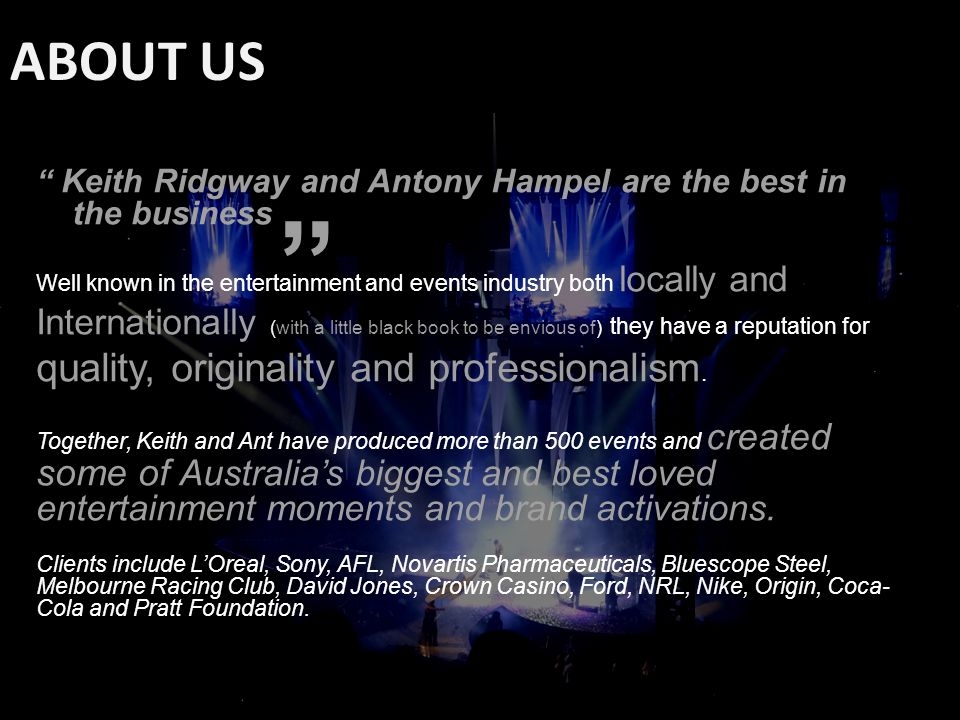 Keith Ridgway and Antony Hampel are the best in the business Well known in the entertainment and events industry both locally and Internationally (with a little black book to be envious of) they have a reputation for quality, originality and professionalism.