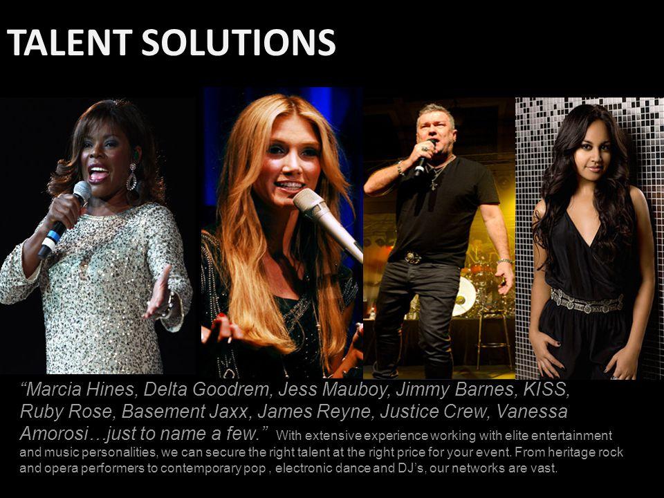 TALENT SOLUTIONS Marcia Hines, Delta Goodrem, Jess Mauboy, Jimmy Barnes, KISS, Ruby Rose, Basement Jaxx, James Reyne, Justice Crew, Vanessa Amorosi…just to name a few.