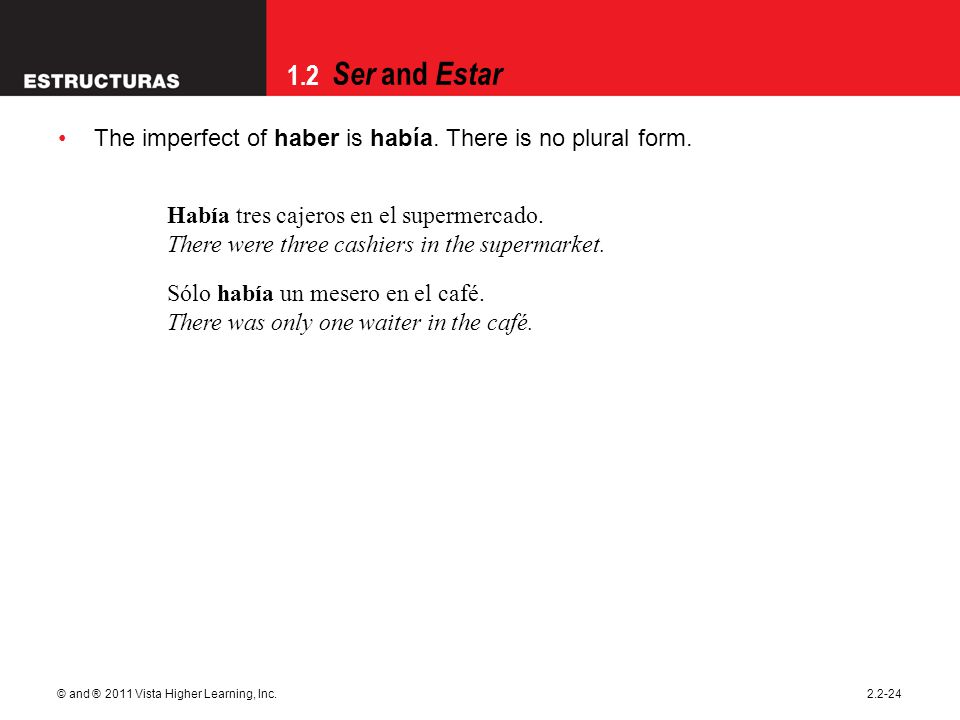 1.2 Ser and Estar © and ® 2011 Vista Higher Learning, Inc.2.2-24 The imperfect of haber is había.