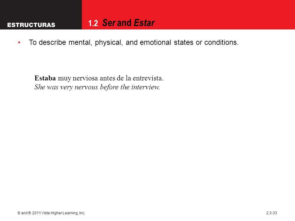1.2 Ser and Estar © and ® 2011 Vista Higher Learning, Inc.2.3-33 To describe mental, physical, and emotional states or conditions. Estaba muy nerviosa