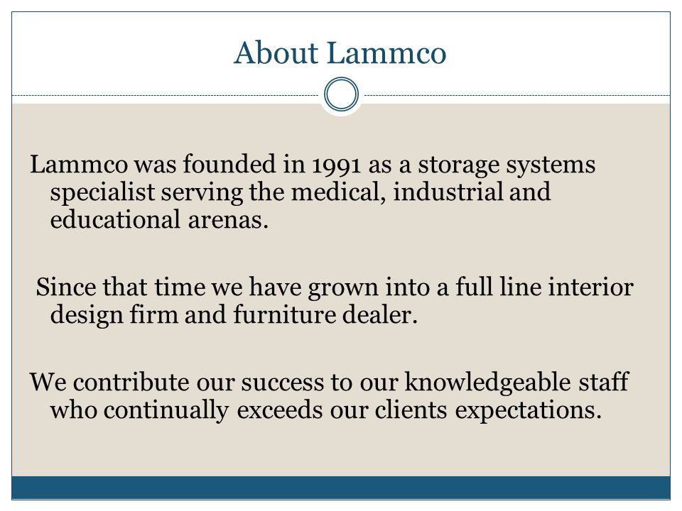 About Lammco Lammco was founded in 1991 as a storage systems specialist serving the medical, industrial and educational arenas. Since that time we hav