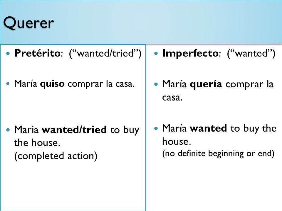 QuererQuerer Pretérito: (wanted/tried) María quiso comprar la casa. Maria wanted/tried to buy the house. (completed action) Imperfecto: (wanted) María
