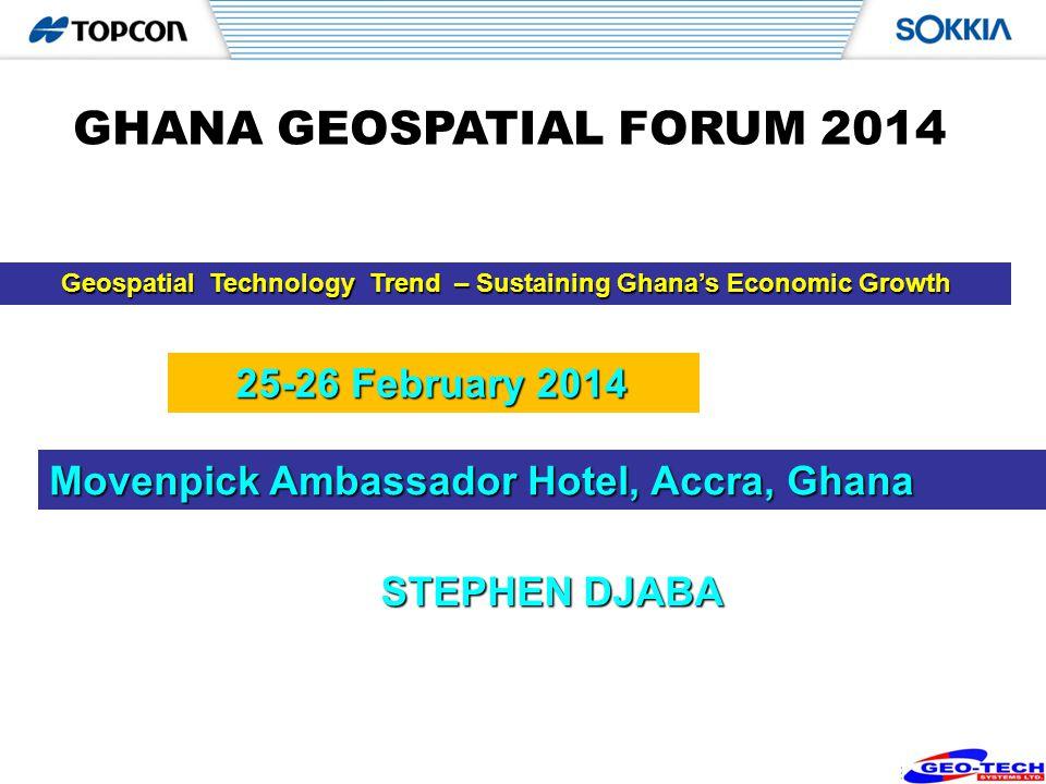 1 Geospatial Technology Trend – Sustaining Ghanas Economic Growth STEPHEN DJABA GHANA GEOSPATIAL FORUM 2014 Movenpick Ambassador Hotel, Accra, Ghana 25-26 February 2014 25-26 February 2014