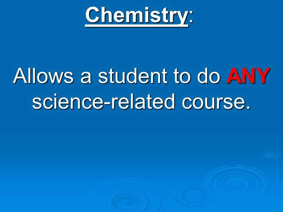 Chemistry: Allows a student to do ANY science-related course.